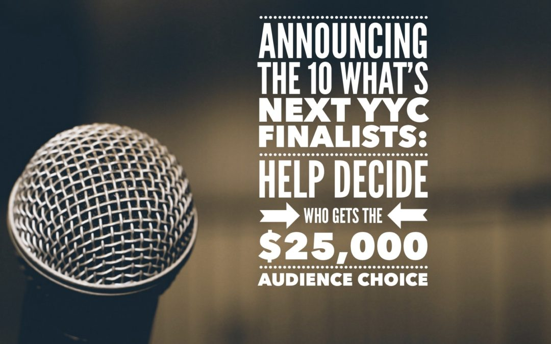 Announcing the 10 What's Next YYC Finalists: Help Decide Who Gets the $25,000 Audience Choice